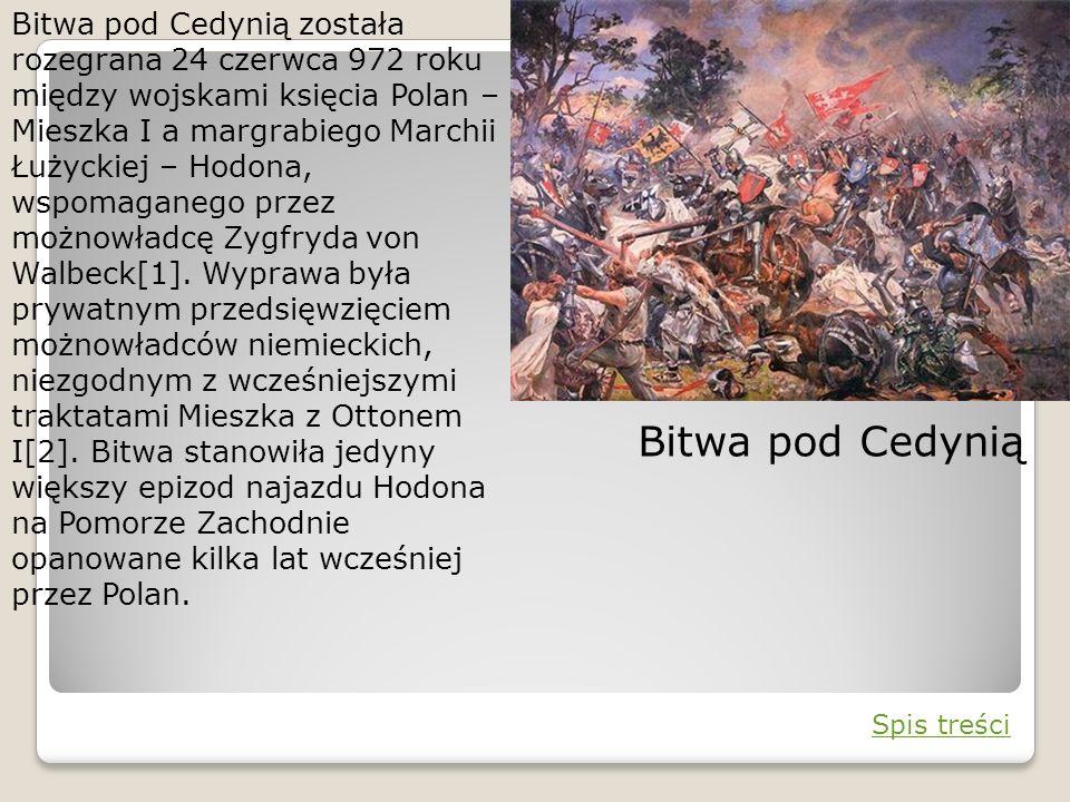 Bitwa pod Cedynią została rozegrana 24 czerwca 972 roku między wojskami księcia Polan – Mieszka I a margrabiego Marchii Łużyckiej – Hodona, wspomaganego przez możnowładcę Zygfryda von Walbeck[1]. Wyprawa była prywatnym przedsięwzięciem możnowładców niemieckich, niezgodnym z wcześniejszymi traktatami Mieszka z Ottonem I[2]. Bitwa stanowiła jedyny większy epizod najazdu Hodona na Pomorze Zachodnie opanowane kilka lat wcześniej przez Polan.